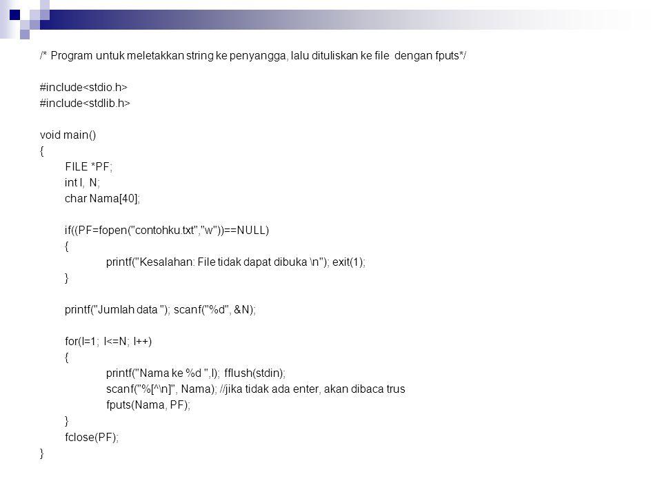 /* Program untuk meletakkan string ke penyangga, lalu dituliskan ke file dengan fputs*/ #include<stdio.h> #include<stdlib.h> void main() { FILE *PF; int I, N; char Nama[40]; if((PF=fopen( contohku.txt , w ))==NULL) printf( Kesalahan: File tidak dapat dibuka \n ); exit(1); } printf( Jumlah data ); scanf( %d , &N); for(I=1; I<=N; I++) printf( Nama ke %d ,I); fflush(stdin); scanf( %[^\n] , Nama); //jika tidak ada enter, akan dibaca trus fputs(Nama, PF); fclose(PF);